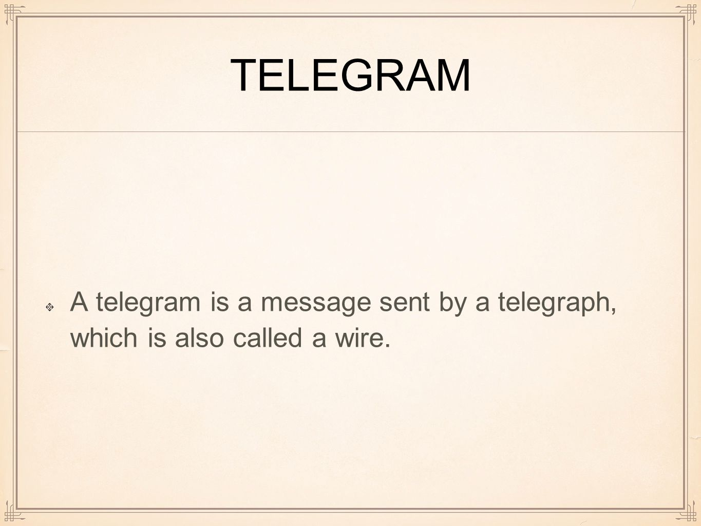 TELEGRAM A telegram is a message sent by a telegraph, which is also called a wire.