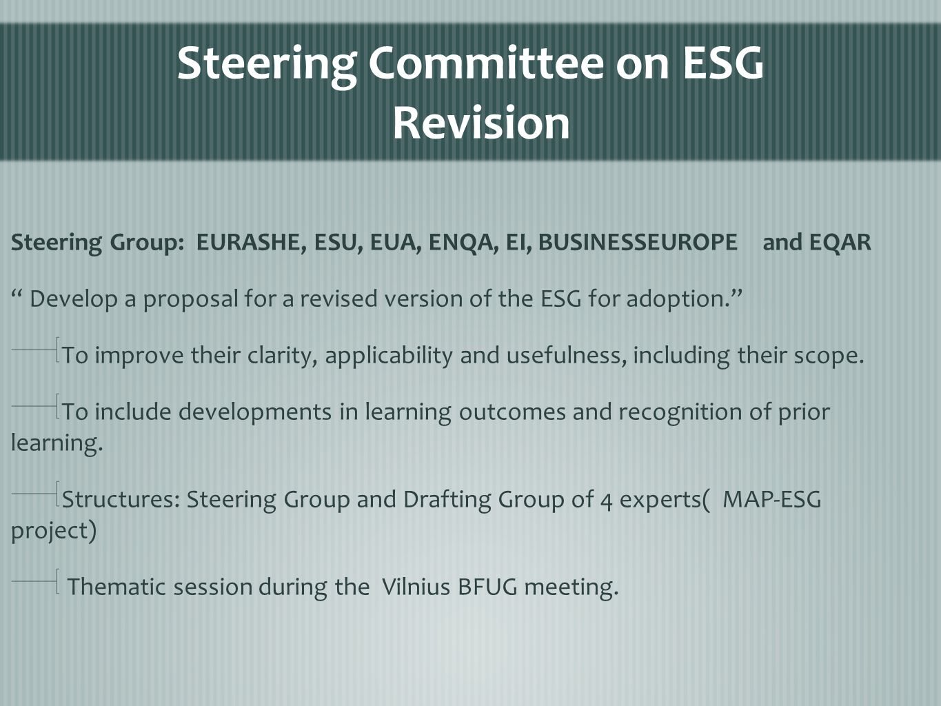 Steering Committee on ESG Revision Steering Group: EURASHE, ESU, EUA, ENQA, EI, BUSINESSEUROPE and EQAR Develop a proposal for a revised version of the ESG for adoption. To improve their clarity, applicability and usefulness, including their scope.