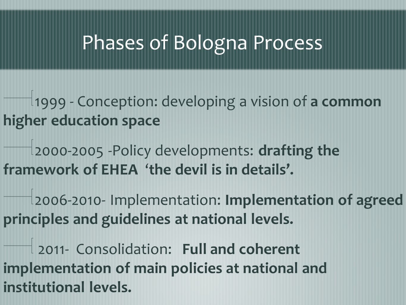 Phases of Bologna Process 1999 - Conception: developing a vision of a common higher education space 2000-2005 -Policy developments: drafting the framework of EHEA 'the devil is in details'.