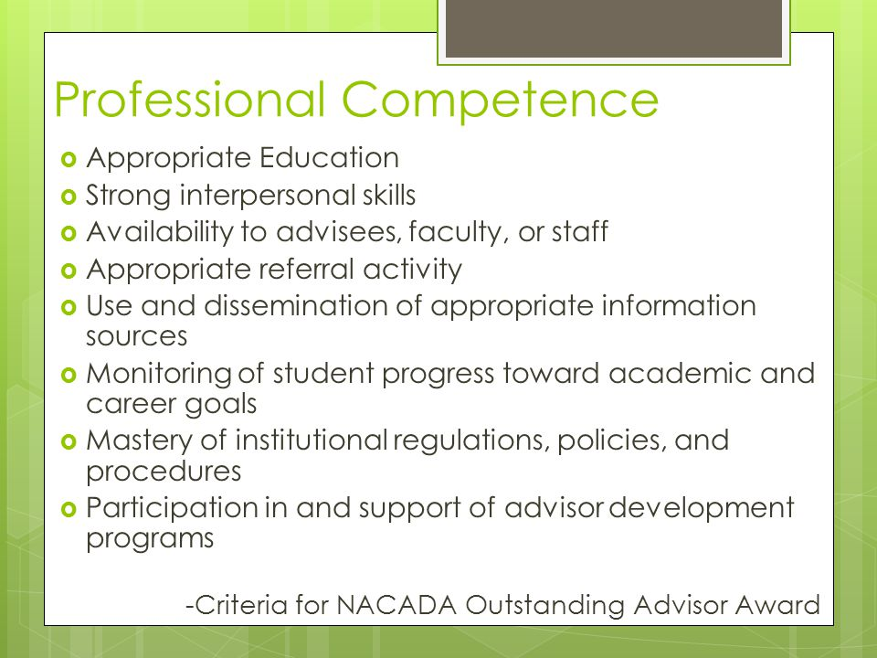 Professional Competence  Appropriate Education  Strong interpersonal skills  Availability to advisees, faculty, or staff  Appropriate referral activity  Use and dissemination of appropriate information sources  Monitoring of student progress toward academic and career goals  Mastery of institutional regulations, policies, and procedures  Participation in and support of advisor development programs -Criteria for NACADA Outstanding Advisor Award