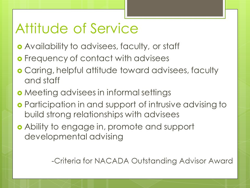 Attitude of Service  Availability to advisees, faculty, or staff  Frequency of contact with advisees  Caring, helpful attitude toward advisees, faculty and staff  Meeting advisees in informal settings  Participation in and support of intrusive advising to build strong relationships with advisees  Ability to engage in, promote and support developmental advising -Criteria for NACADA Outstanding Advisor Award