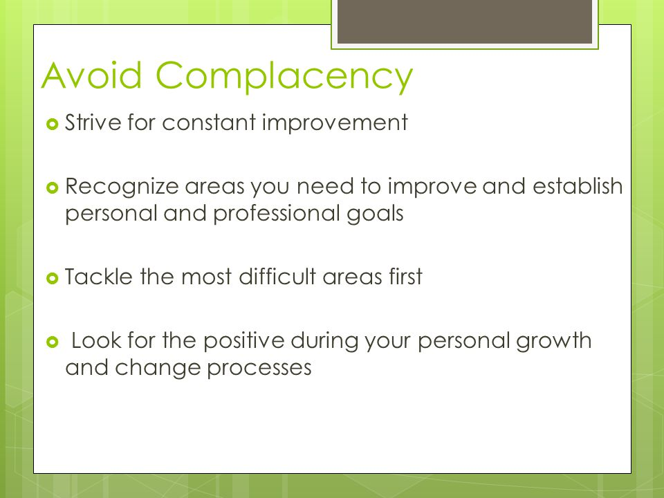 Avoid Complacency  Strive for constant improvement  Recognize areas you need to improve and establish personal and professional goals  Tackle the most difficult areas first  Look for the positive during your personal growth and change processes