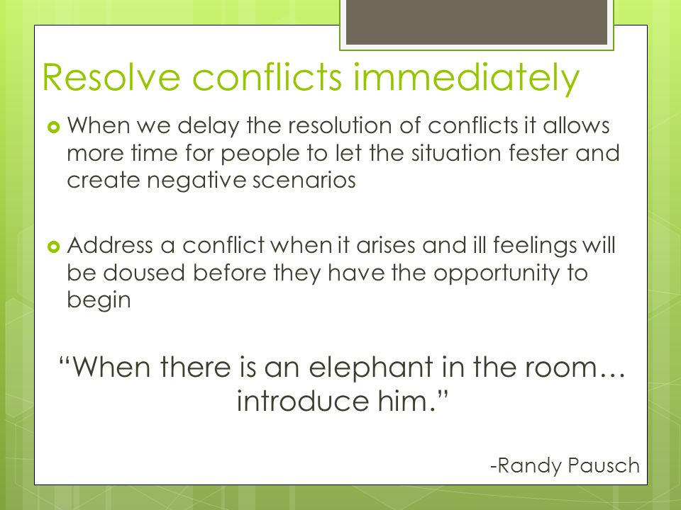 Resolve conflicts immediately  When we delay the resolution of conflicts it allows more time for people to let the situation fester and create negative scenarios  Address a conflict when it arises and ill feelings will be doused before they have the opportunity to begin When there is an elephant in the room… introduce him. -Randy Pausch