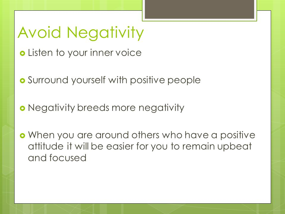 Avoid Negativity  Listen to your inner voice  Surround yourself with positive people  Negativity breeds more negativity  When you are around others who have a positive attitude it will be easier for you to remain upbeat and focused