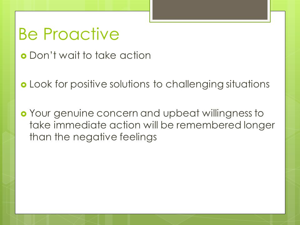 Be Proactive  Don't wait to take action  Look for positive solutions to challenging situations  Your genuine concern and upbeat willingness to take immediate action will be remembered longer than the negative feelings