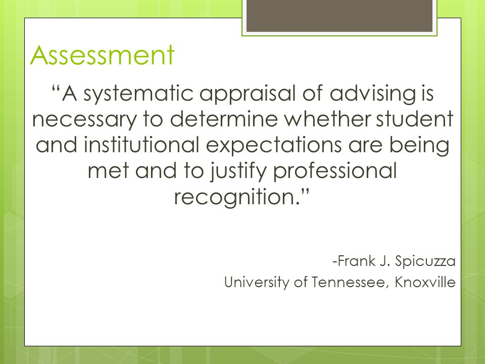 Assessment A systematic appraisal of advising is necessary to determine whether student and institutional expectations are being met and to justify professional recognition. -Frank J.