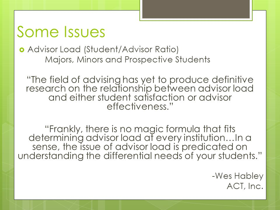 Some Issues  Advisor Load (Student/Advisor Ratio) Majors, Minors and Prospective Students The field of advising has yet to produce definitive research on the relationship between advisor load and either student satisfaction or advisor effectiveness. Frankly, there is no magic formula that fits determining advisor load at every institution…In a sense, the issue of advisor load is predicated on understanding the differential needs of your students. -Wes Habley ACT, Inc.