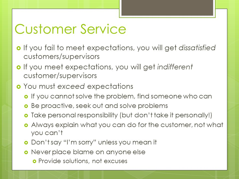 Customer Service  If you fail to meet expectations, you will get dissatisfied customers/supervisors  If you meet expectations, you will get indifferent customer/supervisors  You must exceed expectations  If you cannot solve the problem, find someone who can  Be proactive, seek out and solve problems  Take personal responsibility (but don't take it personally!)  Always explain what you can do for the customer, not what you can't  Don't say I'm sorry unless you mean it  Never place blame on anyone else  Provide solutions, not excuses