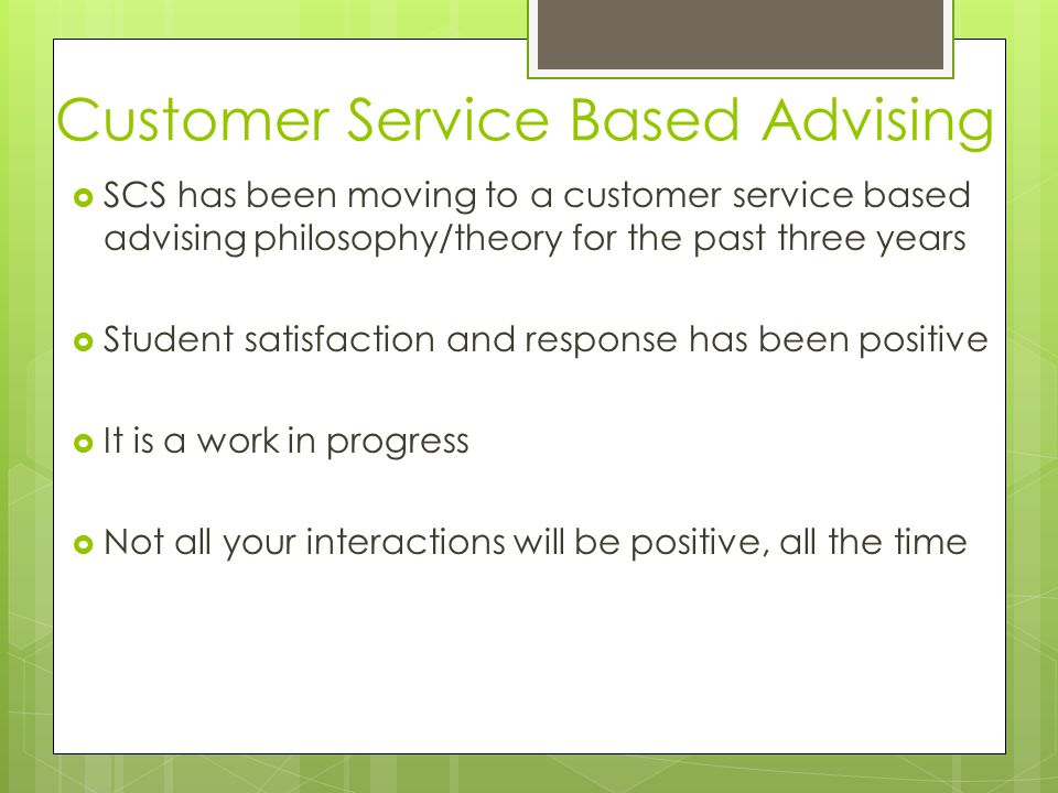 Customer Service Based Advising  SCS has been moving to a customer service based advising philosophy/theory for the past three years  Student satisfaction and response has been positive  It is a work in progress  Not all your interactions will be positive, all the time