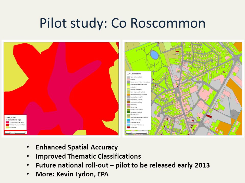 Pilot study: Co Roscommon Enhanced Spatial Accuracy Improved Thematic Classifications Future national roll-out – pilot to be released early 2013 More: Kevin Lydon, EPA