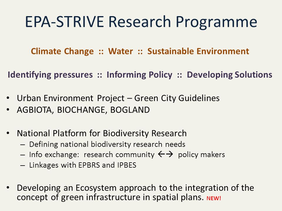 EPA-STRIVE Research Programme Climate Change :: Water :: Sustainable Environment Identifying pressures :: Informing Policy :: Developing Solutions Urban Environment Project – Green City Guidelines AGBIOTA, BIOCHANGE, BOGLAND National Platform for Biodiversity Research – Defining national biodiversity research needs – Info exchange: research community  policy makers – Linkages with EPBRS and IPBES Developing an Ecosystem approach to the integration of the concept of green infrastructure in spatial plans.