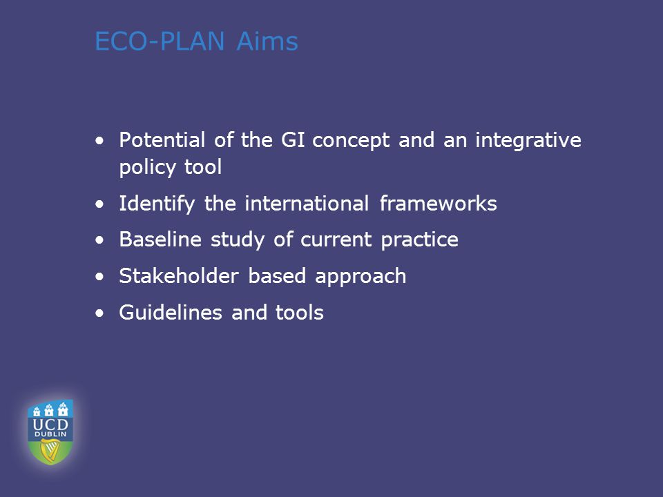 ECO-PLAN Aims Potential of the GI concept and an integrative policy tool Identify the international frameworks Baseline study of current practice Stakeholder based approach Guidelines and tools