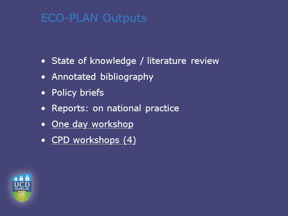 ECO-PLAN Outputs State of knowledge / literature review Annotated bibliography Policy briefs Reports: on national practice One day workshop CPD workshops (4)