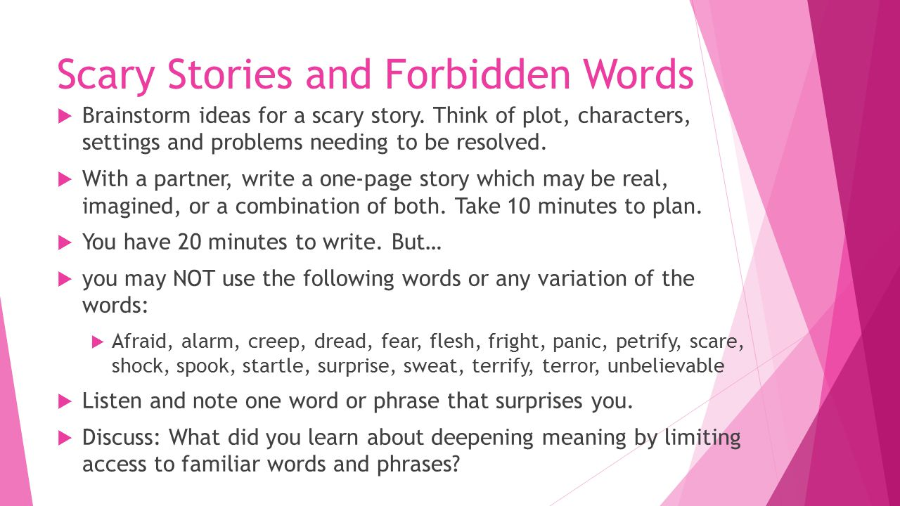 Scary Stories and Forbidden Words  Brainstorm ideas for a scary story. Think of plot, characters, settings and problems needing to be resolved.  Wit