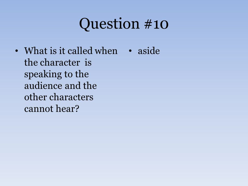Question #10 What is it called when the character is speaking to the audience and the other characters cannot hear? aside
