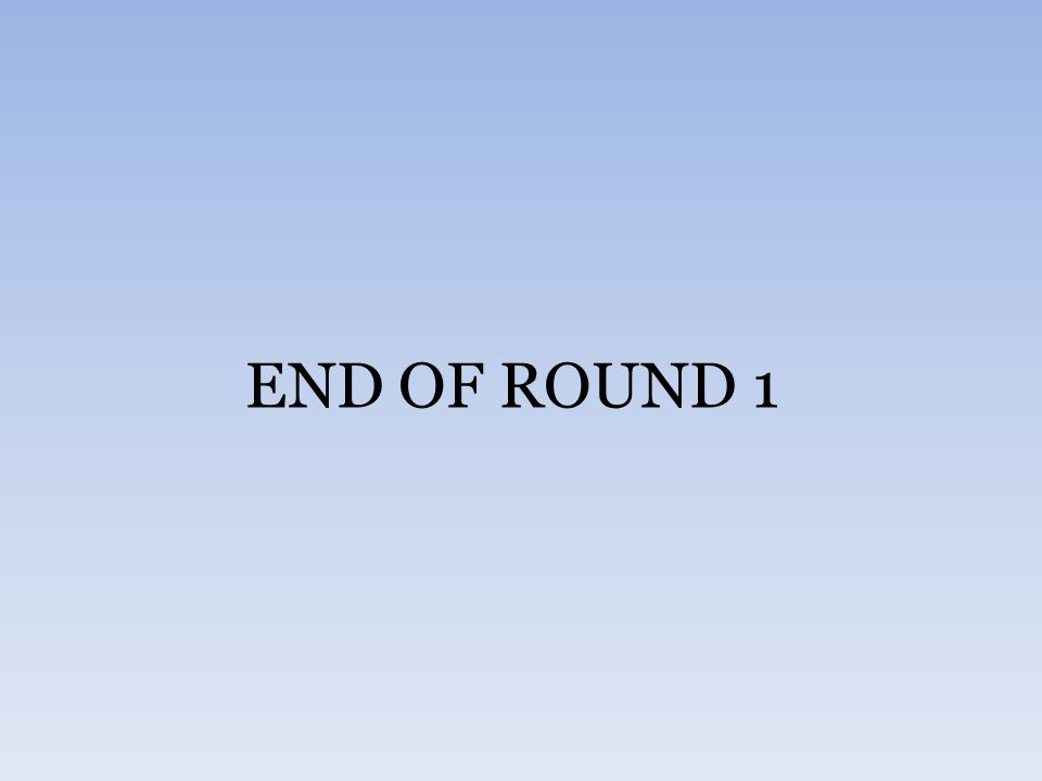 END OF ROUND 1