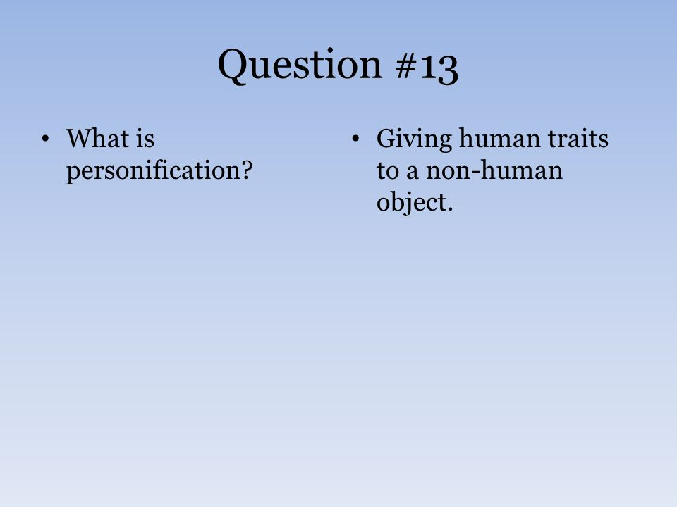 Question #13 What is personification Giving human traits to a non-human object.