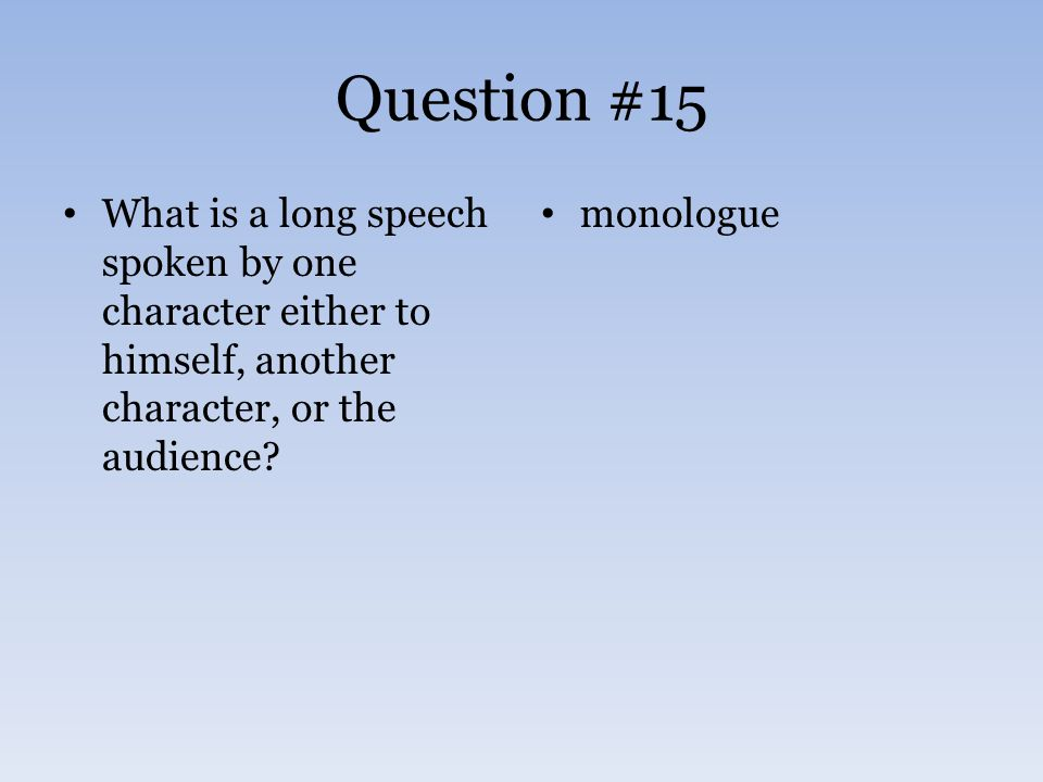 Question #15 What is a long speech spoken by one character either to himself, another character, or the audience? monologue