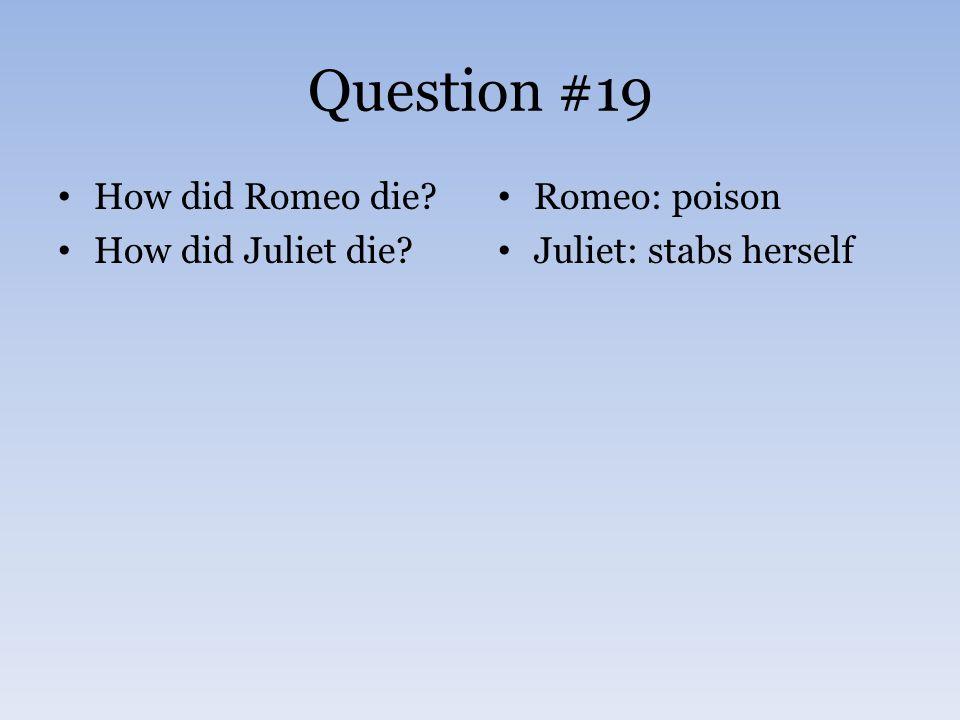 Question #19 How did Romeo die? How did Juliet die? Romeo: poison Juliet: stabs herself