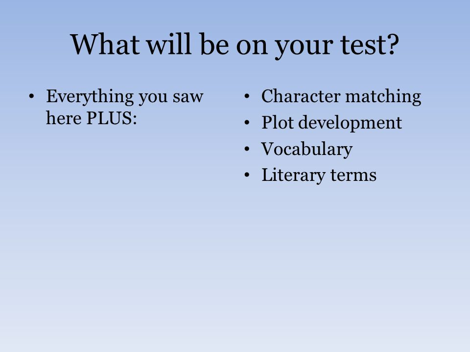 What will be on your test? Everything you saw here PLUS: Character matching Plot development Vocabulary Literary terms