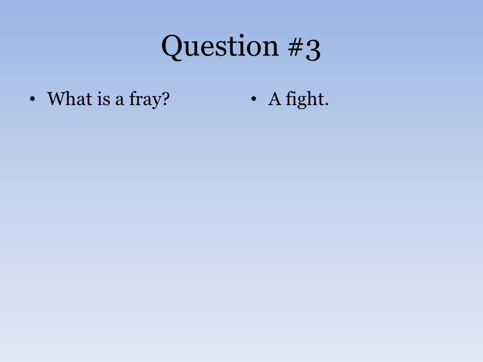 Question #3 What is a fray? A fight.