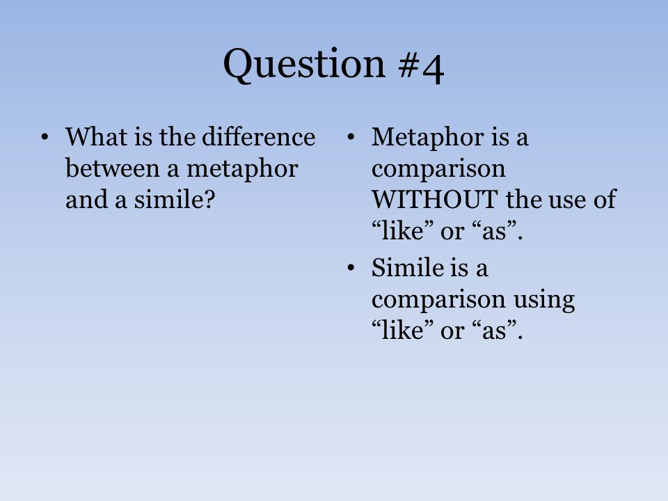 """Question #4 What is the difference between a metaphor and a simile? Metaphor is a comparison WITHOUT the use of """"like"""" or """"as"""". Simile is a comparison"""