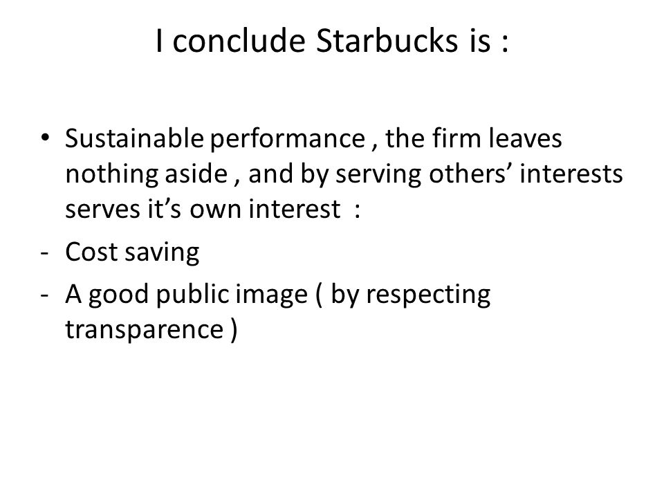 I conclude Starbucks is : Sustainable performance, the firm leaves nothing aside, and by serving others' interests serves it's own interest : -C-Cost saving -A-A good public image ( by respecting transparence )