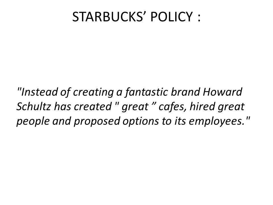 STARBUCKS' POLICY : Instead of creating a fantastic brand Howard Schultz has created great cafes, hired great people and proposed options to its employees.