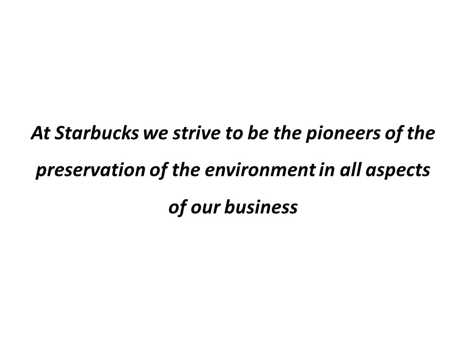 At Starbucks we strive to be the pioneers of the preservation of the environment in all aspects of our business