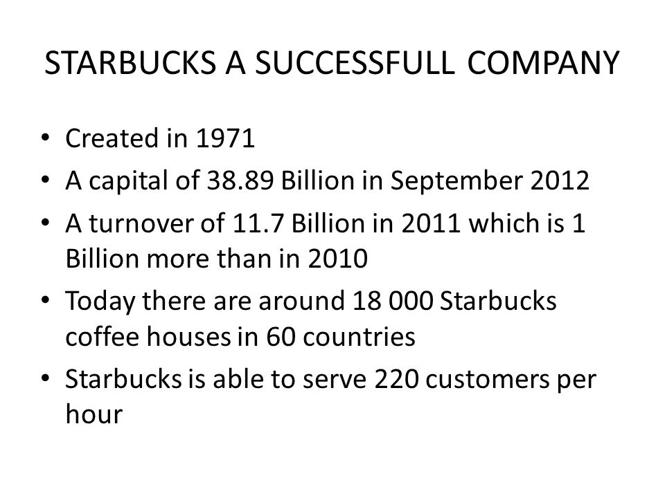 STARBUCKS A SUCCESSFULL COMPANY Created in 1971 A capital of 38.89 Billion in September 2012 A turnover of 11.7 Billion in 2011 which is 1 Billion mor