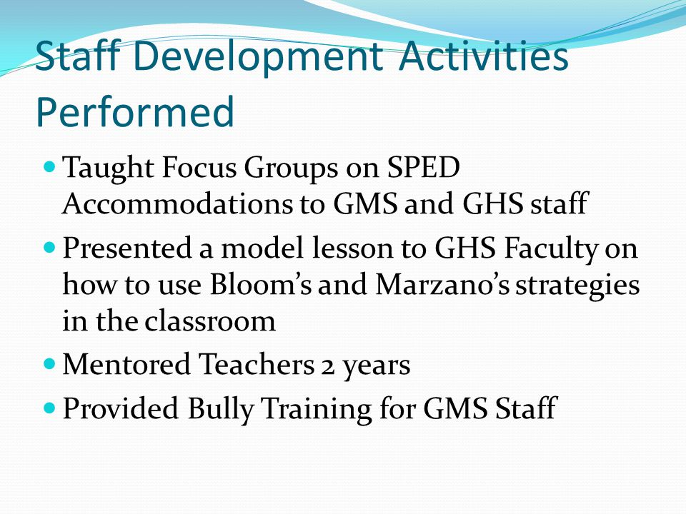 Staff Development Activities Performed Taught Focus Groups on SPED Accommodations to GMS and GHS staff Presented a model lesson to GHS Faculty on how