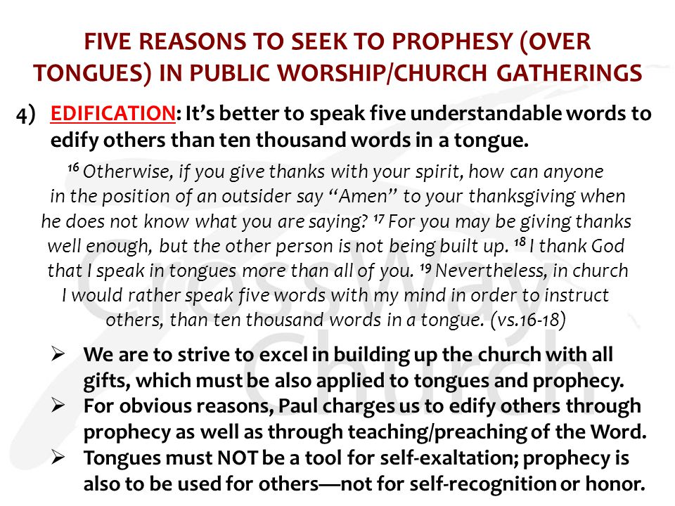 FIVE REASONS TO SEEK TO PROPHESY (OVER TONGUES) IN PUBLIC WORSHIP/CHURCH GATHERINGS 4)EDIFICATION: It's better to speak five understandable words to edify others than ten thousand words in a tongue.