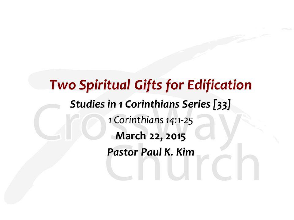 Two Spiritual Gifts for Edification Studies in 1 Corinthians Series [33] 1 Corinthians 14:1-25 March 22, 2015 Pastor Paul K.