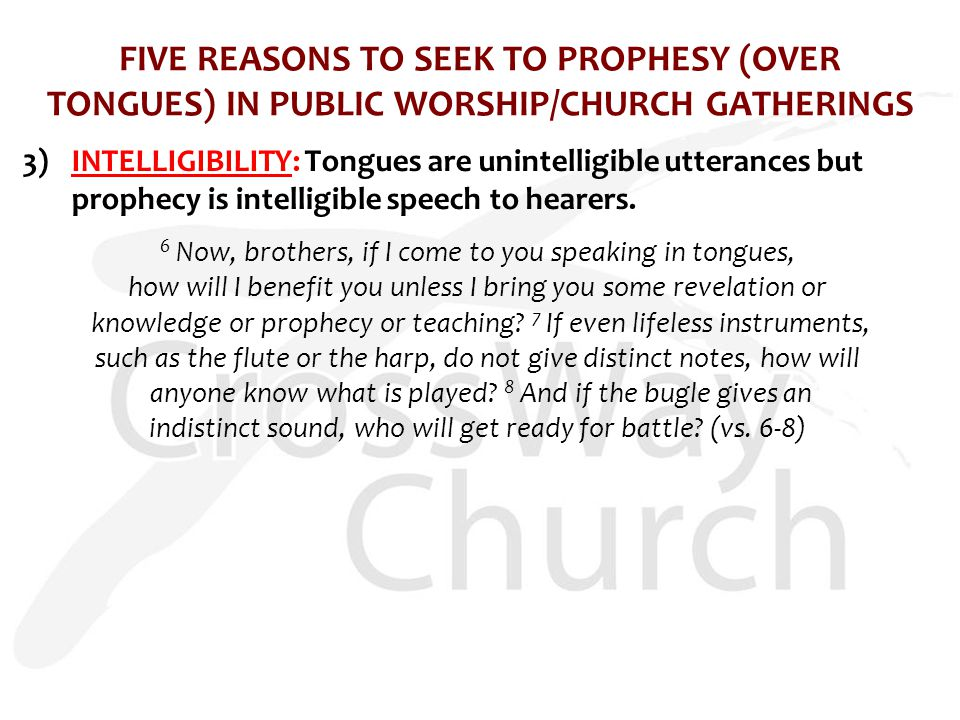 FIVE REASONS TO SEEK TO PROPHESY (OVER TONGUES) IN PUBLIC WORSHIP/CHURCH GATHERINGS 3)INTELLIGIBILITY: Tongues are unintelligible utterances but prophecy is intelligible speech to hearers.