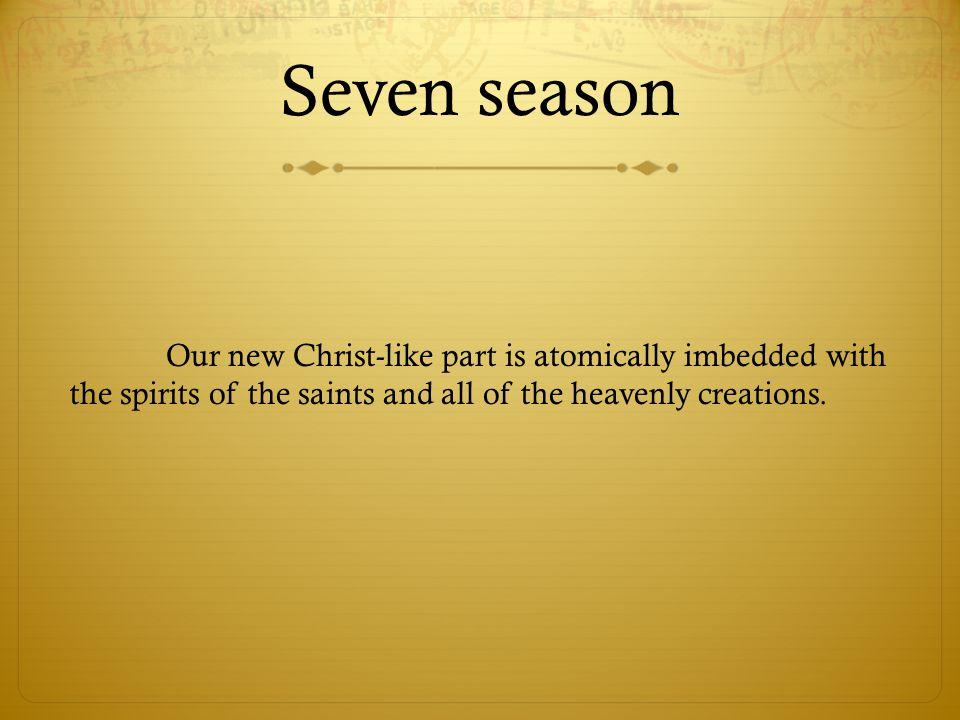 Seven season Our new Christ-like part is atomically imbedded with the spirits of the saints and all of the heavenly creations.