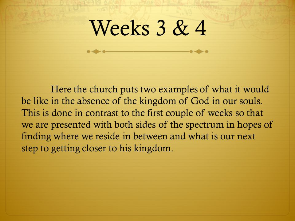 Weeks 3 & 4 Here the church puts two examples of what it would be like in the absence of the kingdom of God in our souls. This is done in contrast to