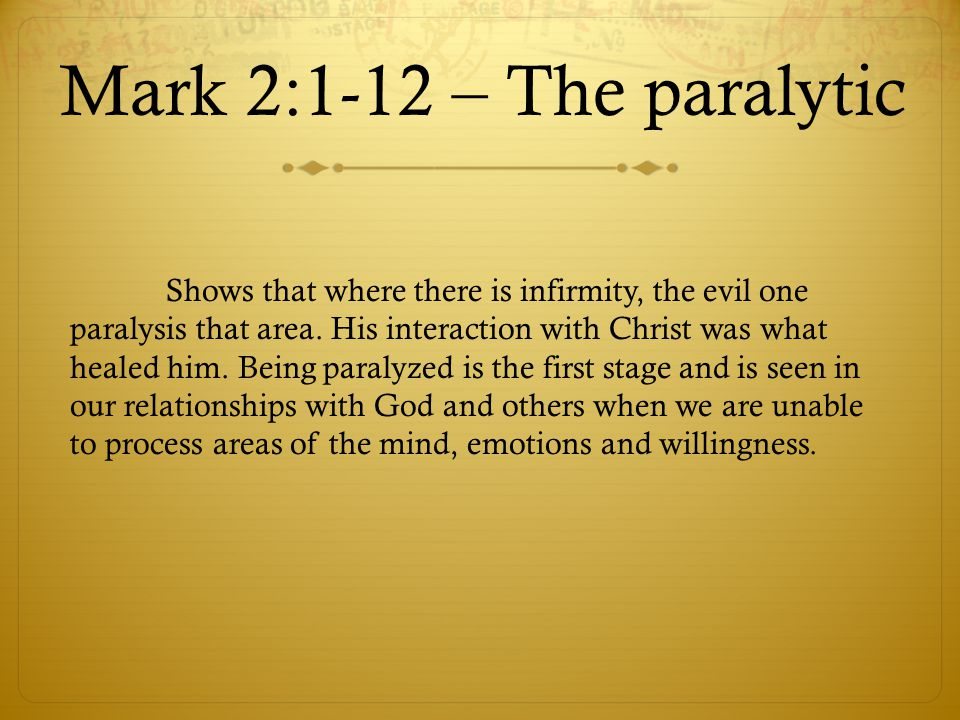 Mark 2:1-12 – The paralytic Shows that where there is infirmity, the evil one paralysis that area. His interaction with Christ was what healed him. Be