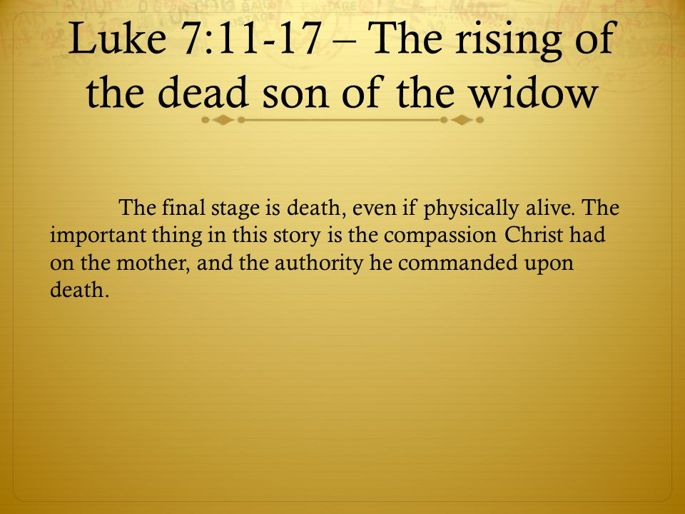 Luke 7:11-17 – The rising of the dead son of the widow The final stage is death, even if physically alive. The important thing in this story is the co