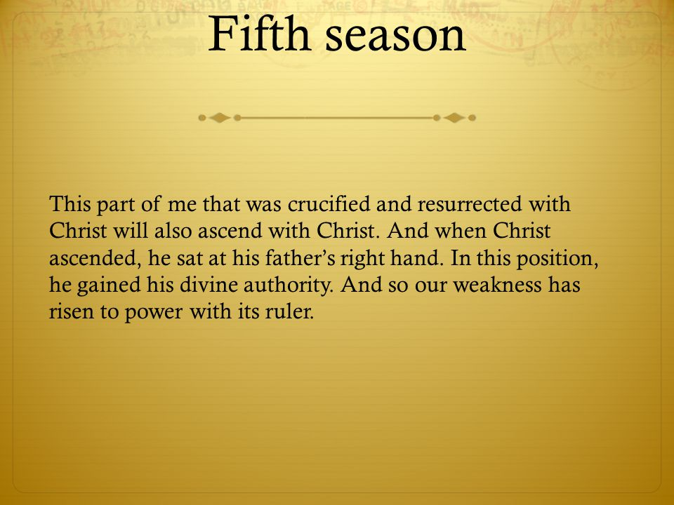 Fifth season This part of me that was crucified and resurrected with Christ will also ascend with Christ. And when Christ ascended, he sat at his fath