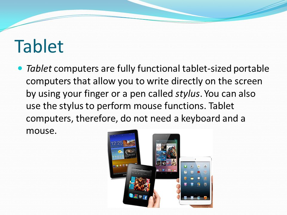 Tablet Tablet computers are fully functional tablet-sized portable computers that allow you to write directly on the screen by using your finger or a
