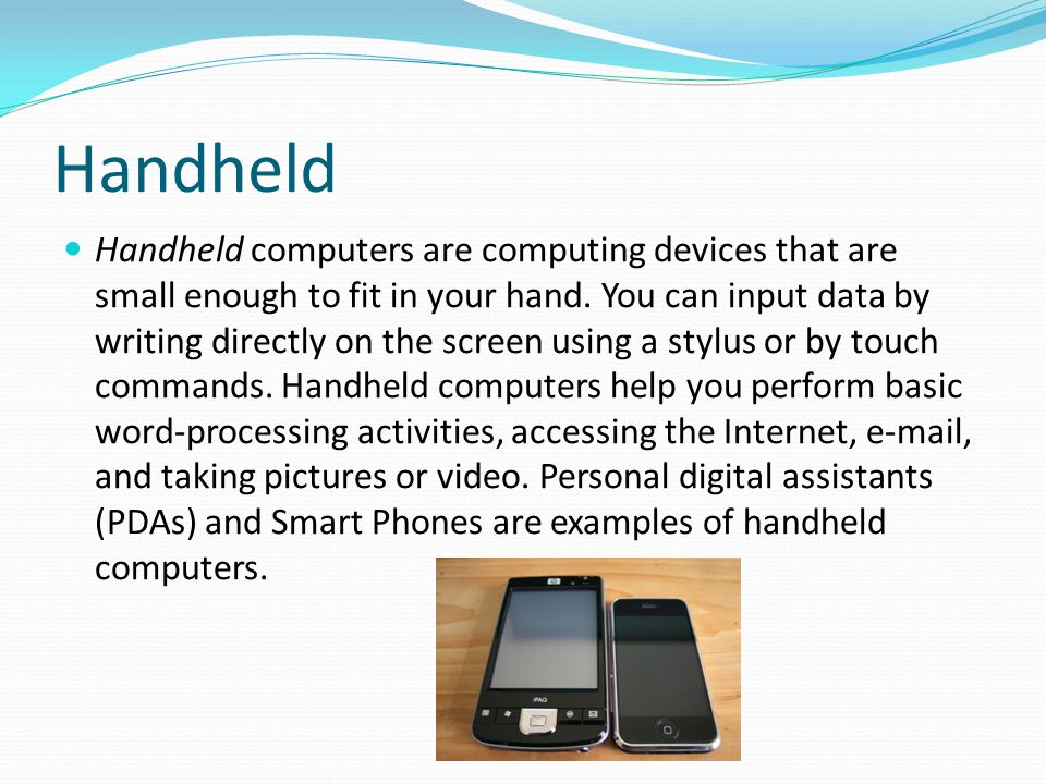 Handheld Handheld computers are computing devices that are small enough to fit in your hand. You can input data by writing directly on the screen usin