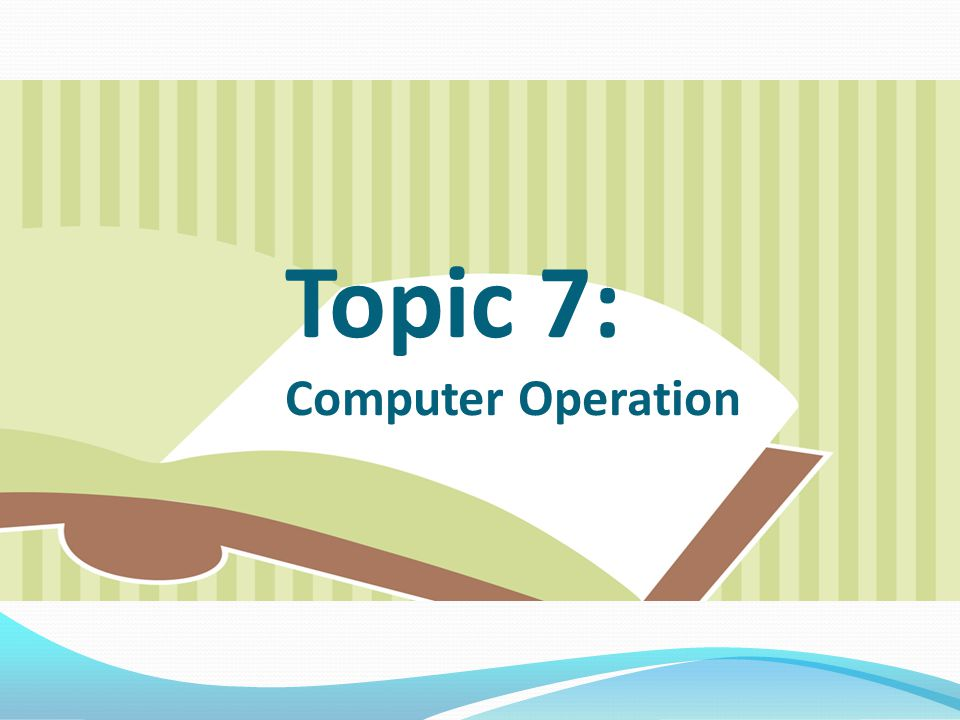 Topic 7: Computer Operation