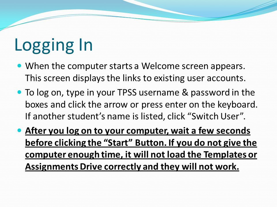 Logging In When the computer starts a Welcome screen appears. This screen displays the links to existing user accounts. To log on, type in your TPSS u