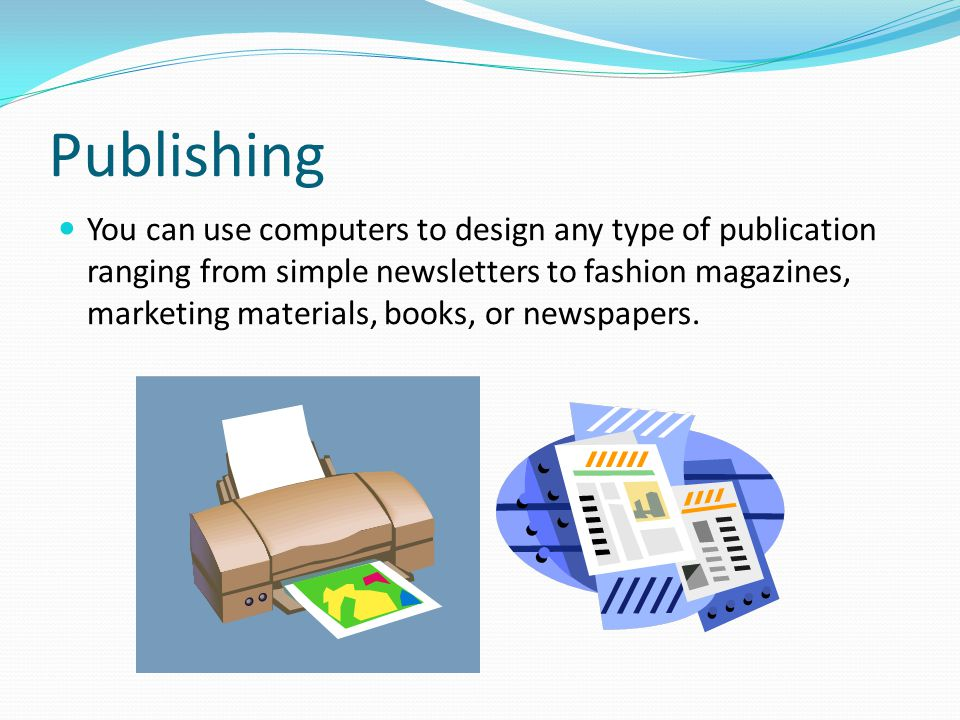 Publishing You can use computers to design any type of publication ranging from simple newsletters to fashion magazines, marketing materials, books, o