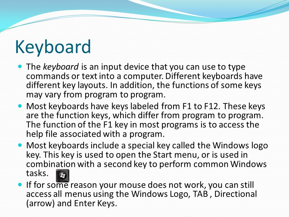 Keyboard The keyboard is an input device that you can use to type commands or text into a computer. Different keyboards have different key layouts. In