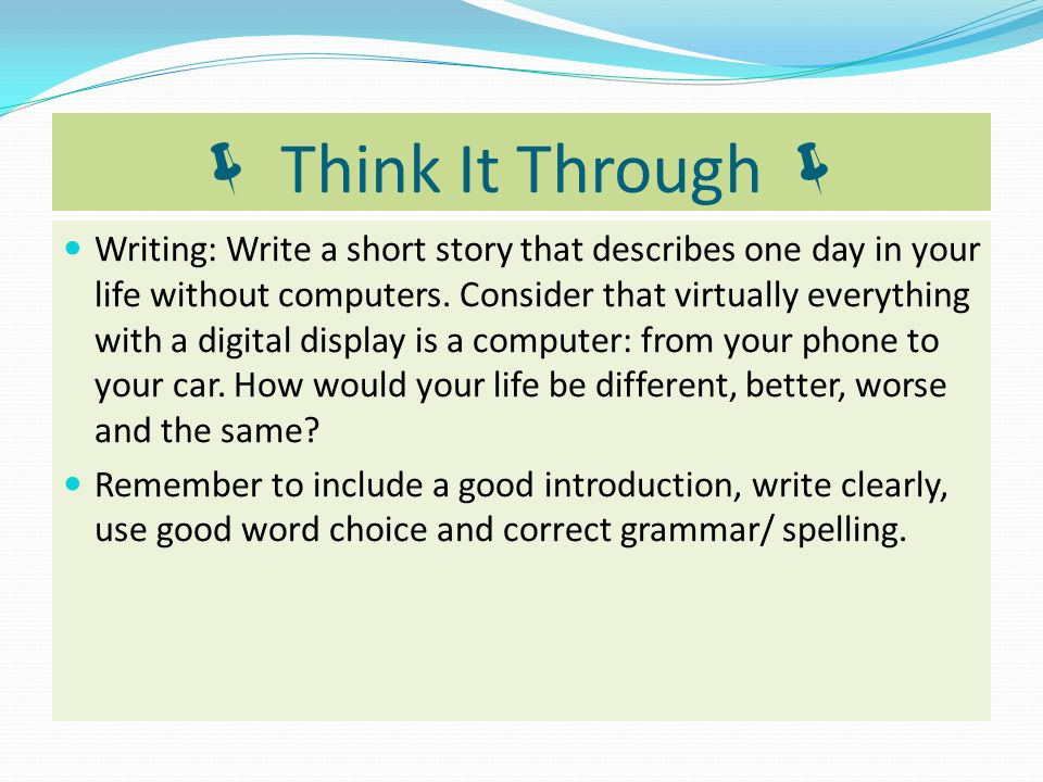  Think It Through  Writing: Write a short story that describes one day in your life without computers. Consider that virtually everything with a dig