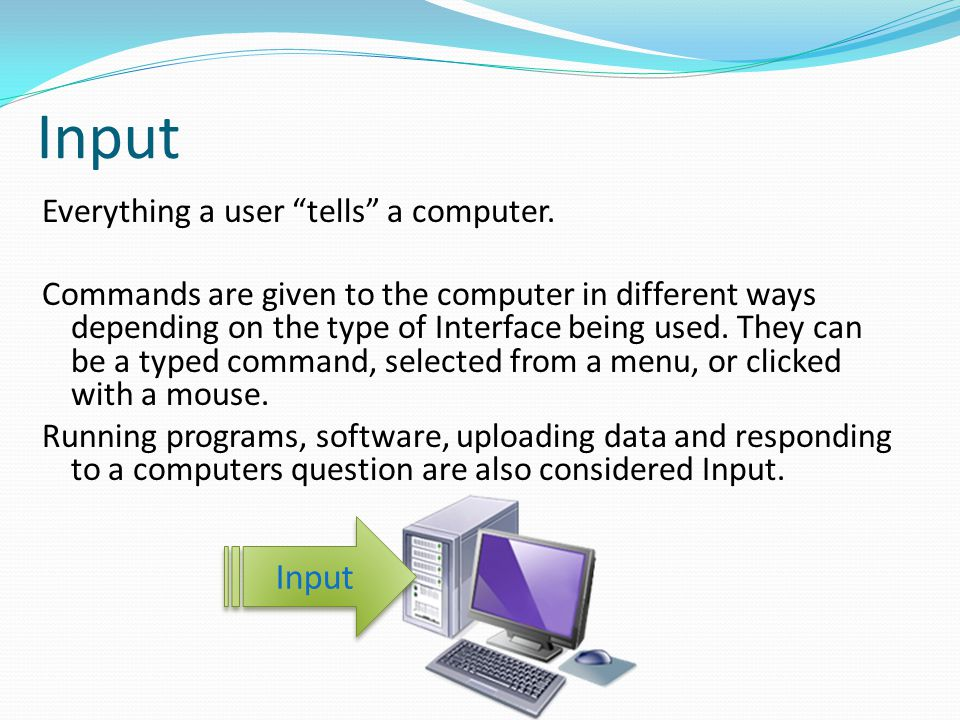 """Input Everything a user """"tells"""" a computer. Commands are given to the computer in different ways depending on the type of Interface being used. They c"""