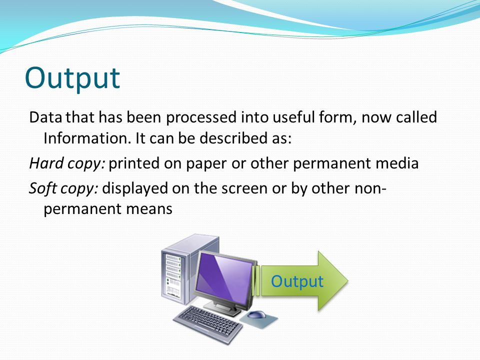 Output Data that has been processed into useful form, now called Information. It can be described as: Hard copy: printed on paper or other permanent m