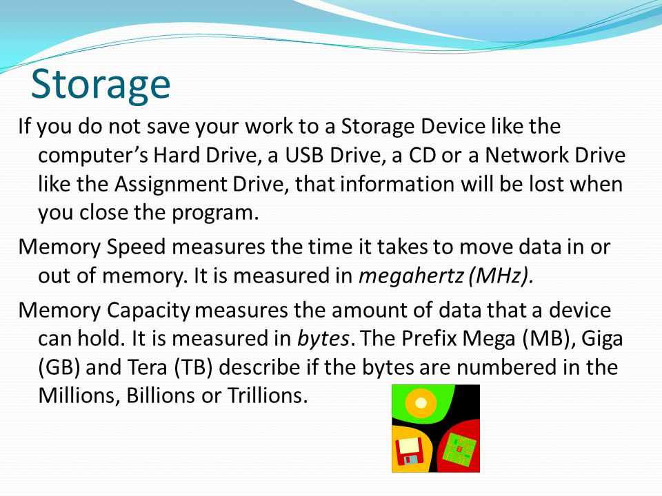 Storage If you do not save your work to a Storage Device like the computer's Hard Drive, a USB Drive, a CD or a Network Drive like the Assignment Driv