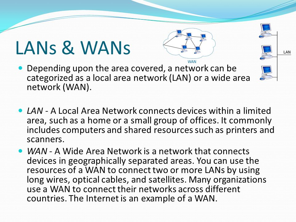 LANs & WANs Depending upon the area covered, a network can be categorized as a local area network (LAN) or a wide area network (WAN). LAN - A Local Ar